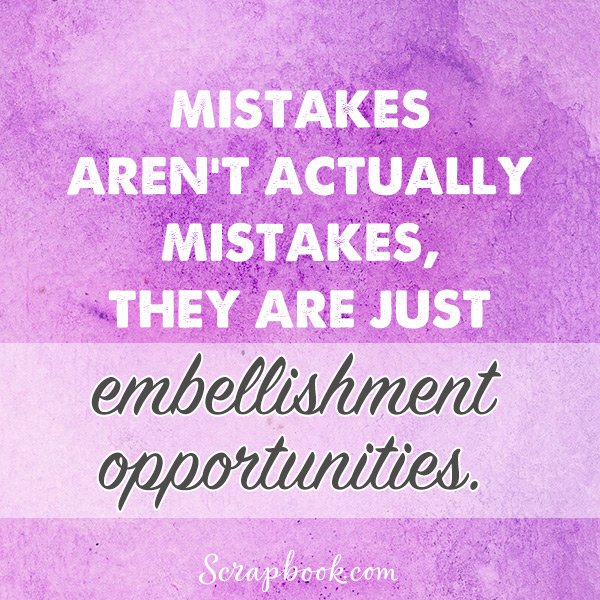 Mistakes Aren't Actually Mistakes. They are Just Embellishment Opportunities.