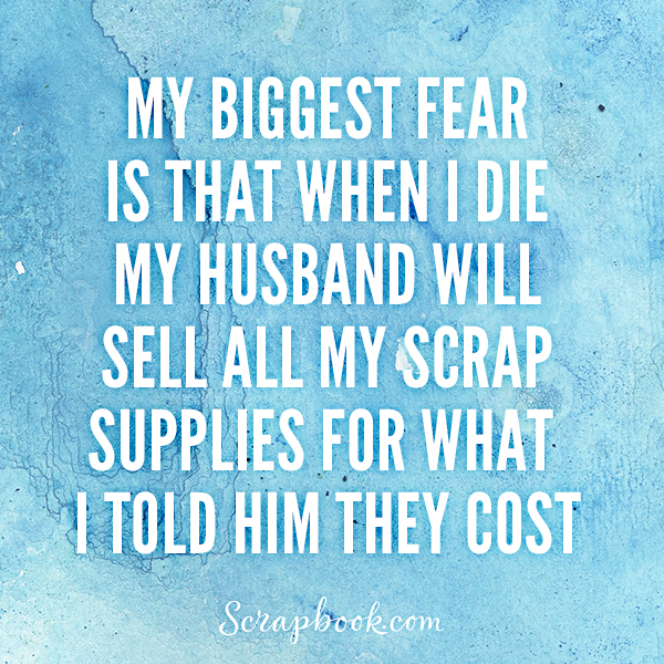 My Biggest Fear is that When I Die, My Husband Will Sell All of My Scrap Supplies for What I Told Him They Cost