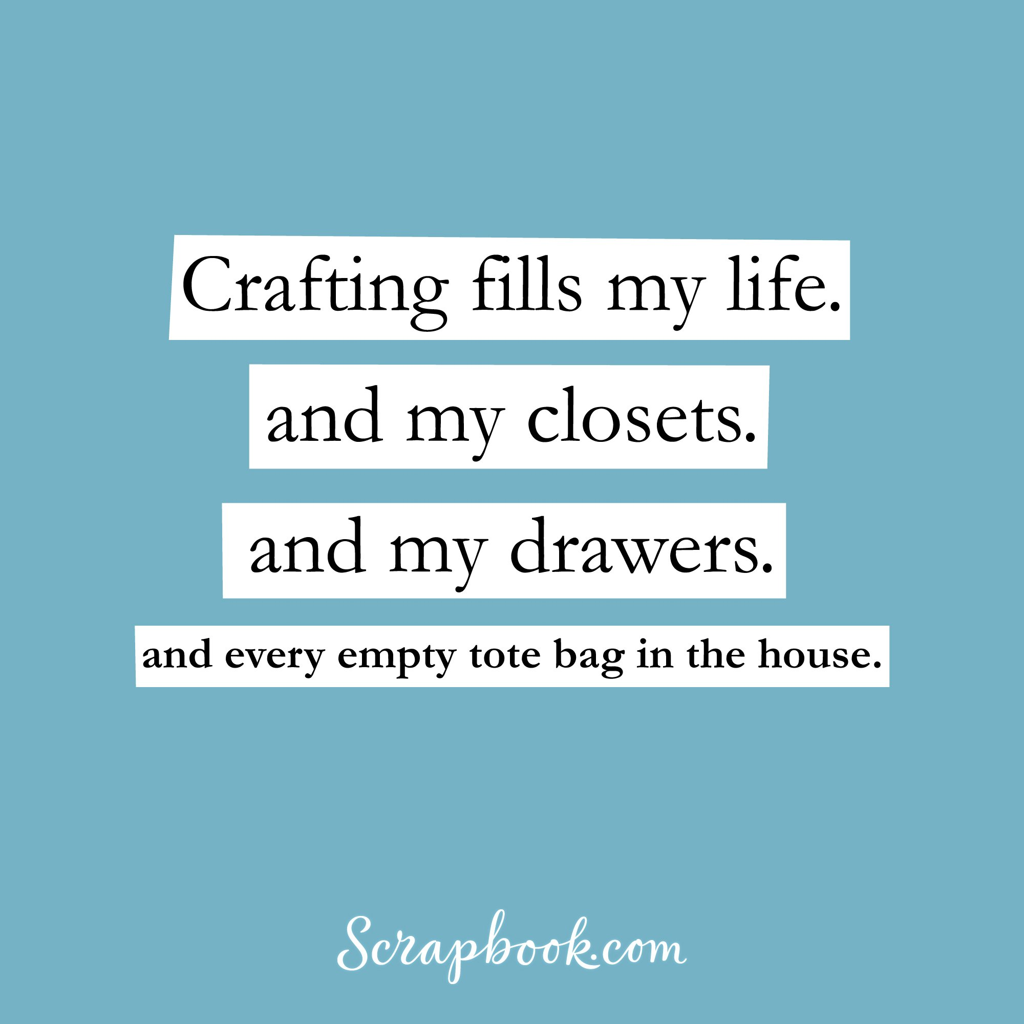 Crafting fills my life. And my closets. And my drawers. And every empty tote bag in the house.