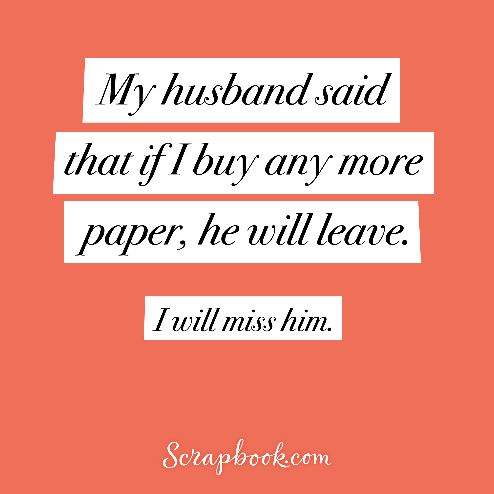 My husband said that if I buy any more paper, he will leave. I will miss him.