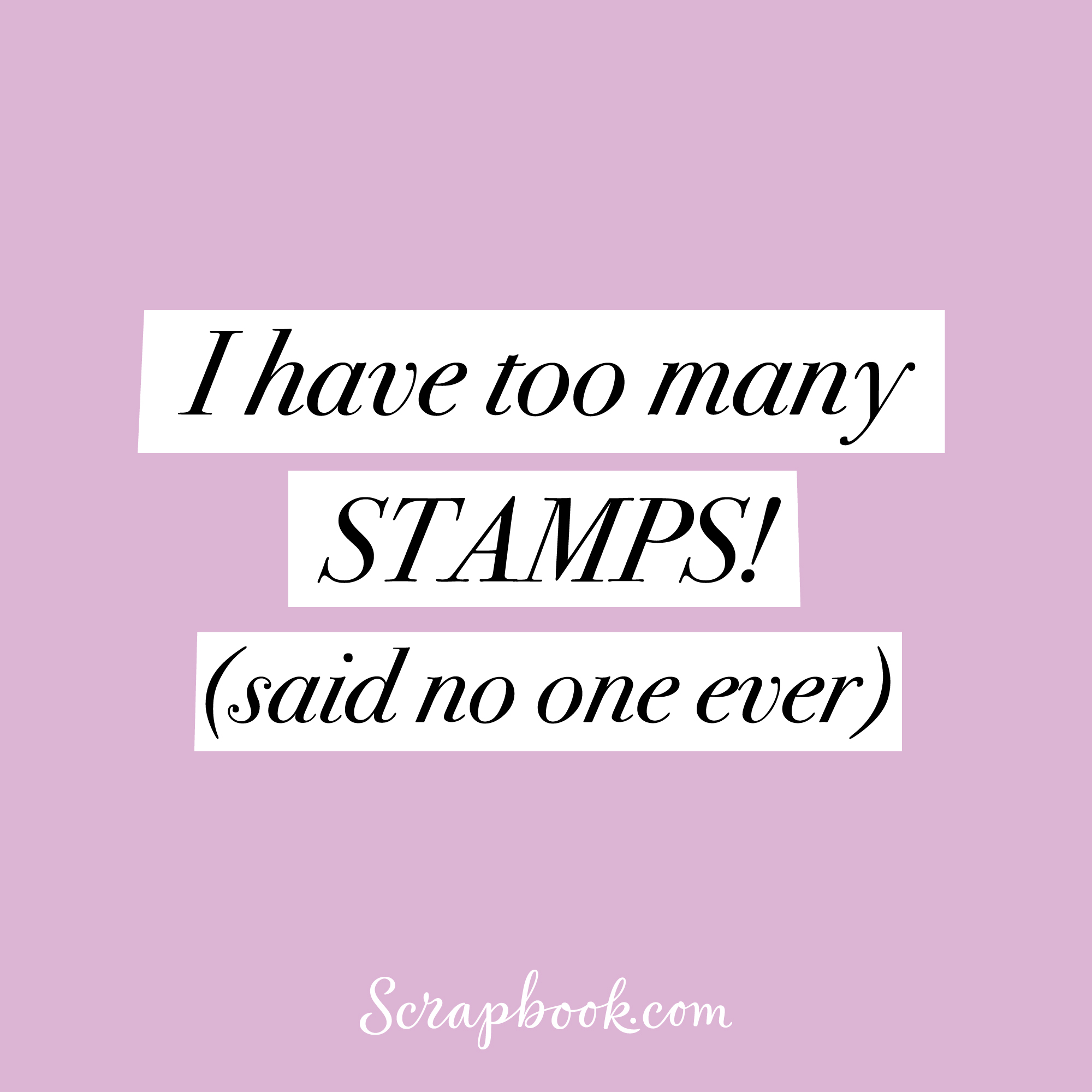 I have too many STAMPS! (said no one ever)