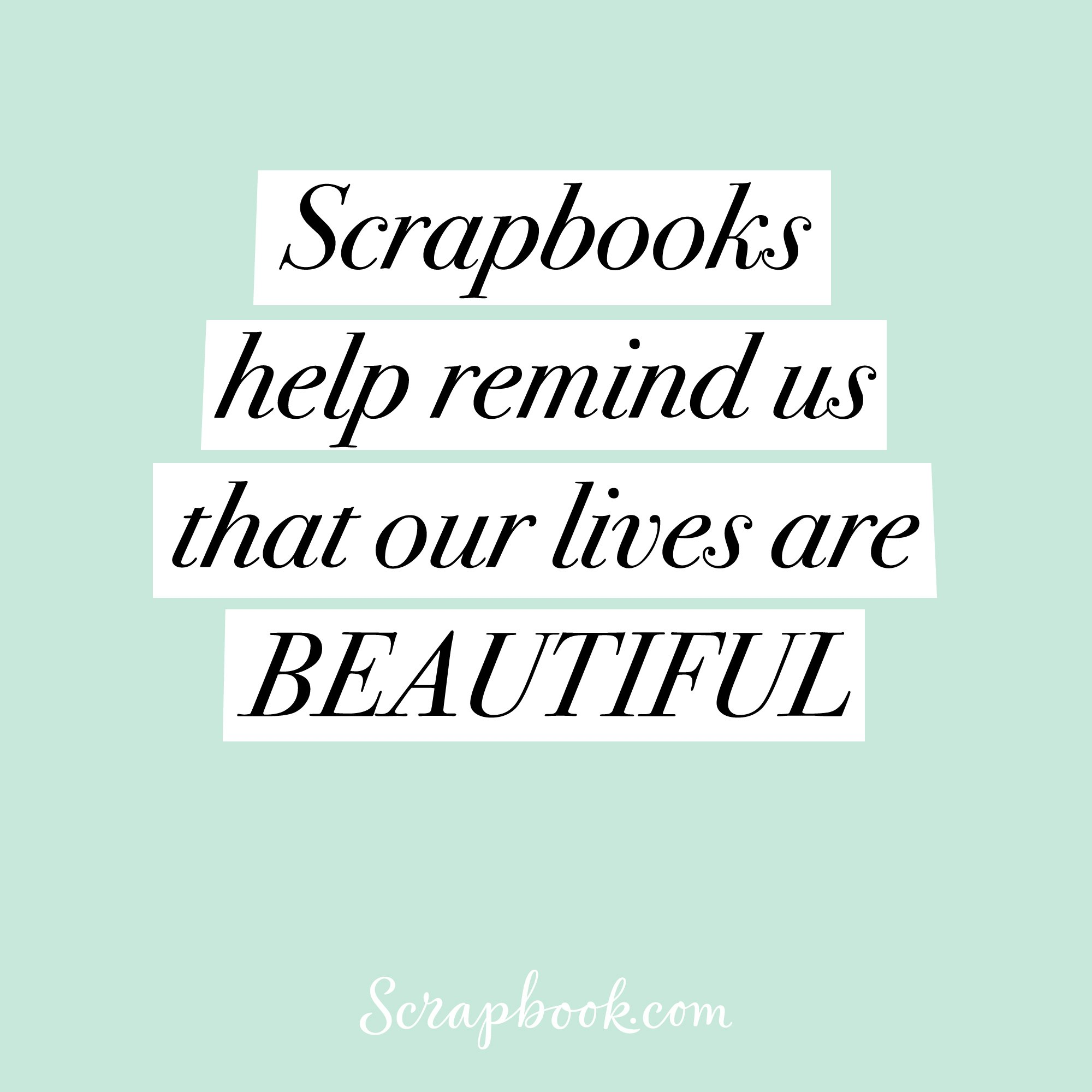 Scrapbooks help remind us that our lives are BEAUTIFUL
