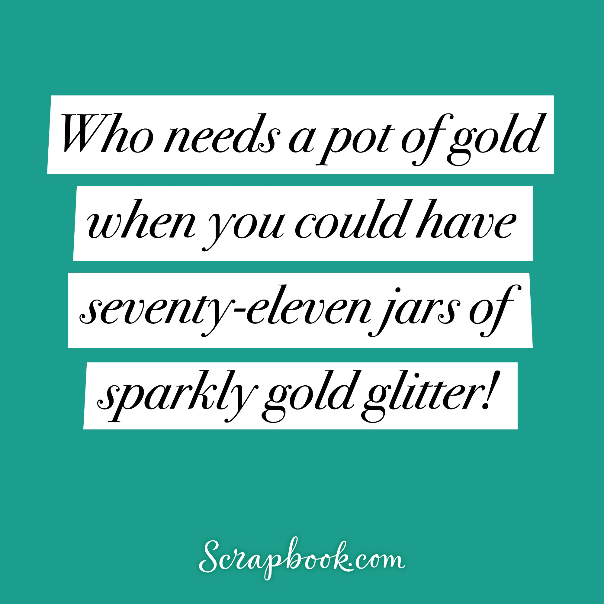 Who needs a pot of gold when you could have seventy-eleven jars of sparkly gold glitter!