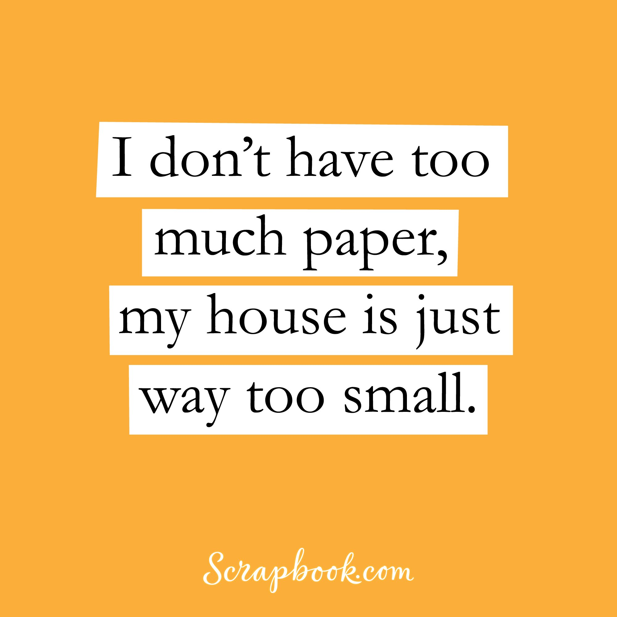 I don't have too much paper, my house is just too small.