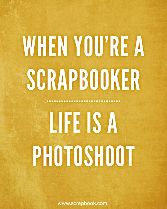 What You're A Scrapbooker. Life Is A Photoshoot.