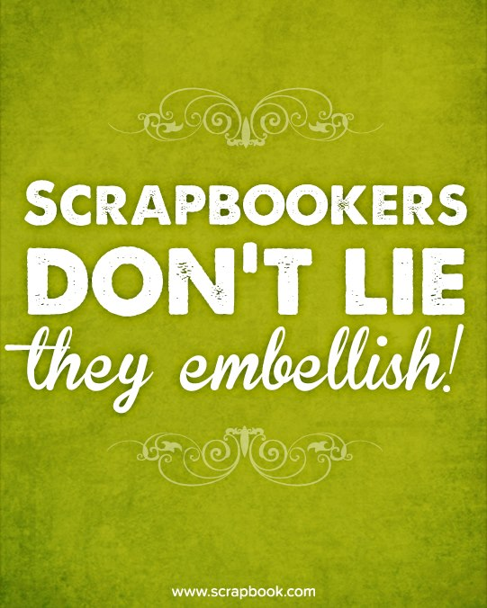 Scrapbookers Don't Lie, They Embellish