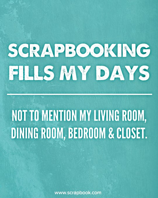Scrapbooking Fills My Days, Not To Mention My Living Room, Dining Room, Bedroom & Closet