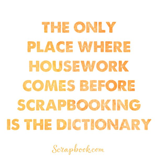 The Only Place Where Housework Comes Before Scrapbooking is the Dictionary