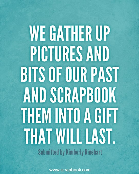 We Gather Up Pictures And Bits of Our Past And Scrapbook Them Into A Gift That Will Last